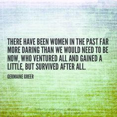 """""""There have been women in the past far more daring than we would need to be now […]"""" Germaine Greer Second Wave Feminism, Germaine Greer, Diva Quotes, Dares, Flow, The Past, Author, Inspirational, Women"""