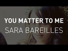 """Because you matter to me, simple and plain and not much to ask from somebody."" - You Matter to Me, Sara Bareilles"