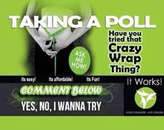Have you tried that crazy wrap thing? Results in as little as 45 minutes! Buy 4 for $59 or for FREE! Ask me how! http://girlsbodywrap.com
