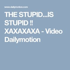 THE STUPID...IS STUPID !! XAXAXAXA - Video Dailymotion