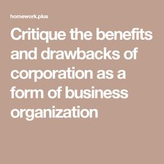 Critique the benefits and drawbacks of corporation as a form of business organization