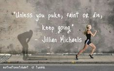 """unless you puke, faint or die, keep going"" -Jillian Michaels-"