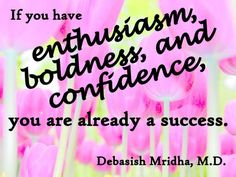 If you have enthusiasm, boldness, and confidence, you are already a success.  Debasish Mridha, M.D.