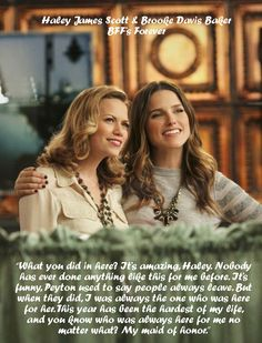 Haley James Scott and Brooke Davis Baker....It took almost 8 seasons, but Brooke finally realized who her REAL best friend was.