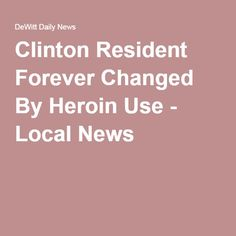 Clinton Resident Forever Changed By Heroin Use - Local News
