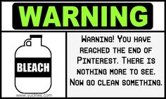 Warning! You have reached the end of Pinterest. There is nothing more to see. Now go clean something. www.yuckles.com