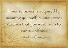 Immense power is acquired by assuring yourself in your secret reveries that you were born to control affairs.