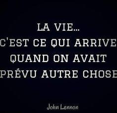 La vie...C'est ce qui arrive quand on avait prévu autre chose. John Lennon