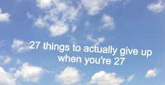 27 things to give up when you're 27  so, I'm tooting my own horn here :)