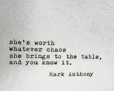 She's worth whatever chaos she brings to the table, and you know it. - Mark Anthony