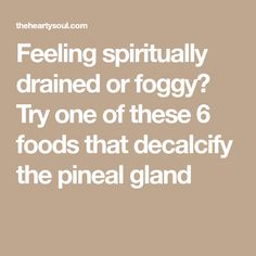 Feeling spiritually drained or foggy? Try one of these 6 foods that decalcify the pineal gland