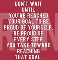 Be proud of every step you take toward reaching a goal.