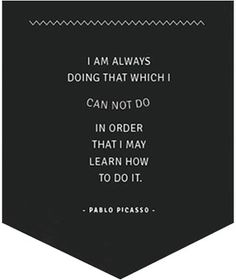 I am always doing that which i cannot do in order that I may learn how to do it.  Pablo Picasso     My new mantra for 2013 ♥
