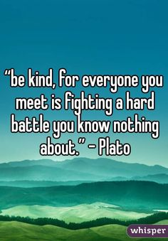 be kind, for everyone you meet is fighting a hard battle you know ...