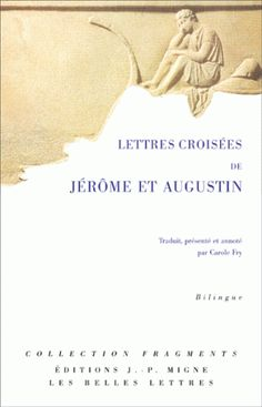 Lettres croisées de Jérôme et Augustin « Je ne suis pas assez stupide pour penser qu'une divergence dans tes explications puisse me porter atteinte! »