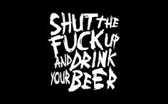 Shut the fuck up and drink your beer....Order this shirt here: http://su.pr/1qYwFo