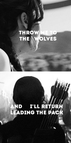 The Hunger Games - Catching Fire - Mockingjay - Throw me to the wolves and I'll return leading the pack.