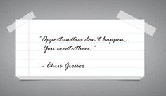 """Opportunities don't happen. You create them."" - Chris Grosser"