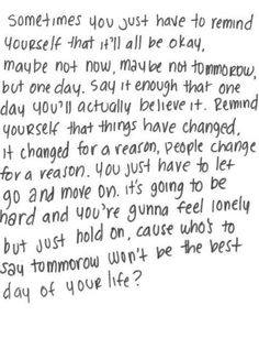 Sometimes you just have to remind yourself that it'll all be okay, maybe not now, maybe not tomorrow, but one day. Say that enough and you'll actually believe it. Remind yourself that things have changed, it changed for a reason, people change for a reason. You just have to let go and move on. Its going to be hard and you're gonna feel lonely but just hold on, cause who's to say tomorrow won't be the best day of your life?