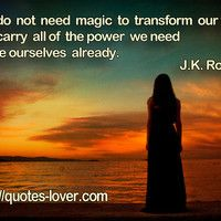 We do not need magic to transform our world.We carry all of the power we need inside ourselves already. Magic Quotes, Spoken Word, We Need, Our World, Picture Quotes, Carry On, Words, Pictures, Life