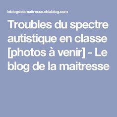 Troubles du spectre autistique en classe [photos à venir] - Le blog de la maitresse