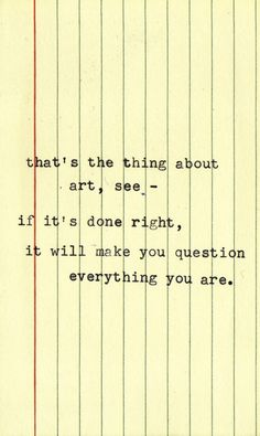 Art Quotes that's the thing about art. it will make you question everything you are.that's the thing about art. it will make you question everything you are. Pretty Words, Beautiful Words, Quotes To Live By, Me Quotes, Wisdom Quotes, Artist Quotes, Quote Art, Powerful Words, Motivation