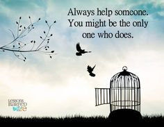 Always help someone. You might be the only one who does. Lessons Learned In Life