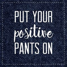 Put your positive pants on!