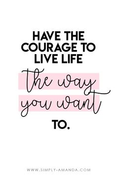 Inspirational quotes for boss babe bloggers >>> Have the courage to live life the way you want to. via simply-amanda.com