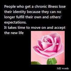 People who get a chronic illness lose their identity because they can no longer fulfill their own and others` expectations. It takes time to move on and accept the new life