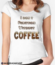 I Don't Function Without Coffee Women's Fitted Scoop T-Shirts http://www.redbubble.com/people/markuk97/works/24872672-i-dont-function-without-coffee?asc=t&p=womens-fitted-scoop via @redbubble