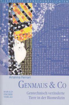 Genmaus & Co: Gentechnisch veränderte Tiere in der Biomedizin von Arianna Ferrari, Harald Fischer Verlag 2008