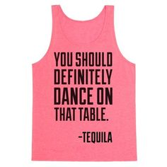 This funny party shirt is for all summer, spring break, and cinco de mayo lovers that can't get enough of those tequila shots and margarita. You should definitely dance on that table, says tequila. Great advice, tequila. This funny tequila shirt is perfect for fans of cinco de mayo shirts and margarita shirts.