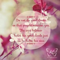 Do not do good deeds so that people mention you. The true believer hides his good deeds just as he hides his sins.