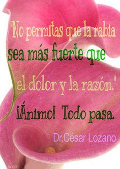 """""""No permitas que la rabia sea más fuerte que el dolor y la razón."""" ¡Ánimo! Todo pasa. Dr.César Lozano"""