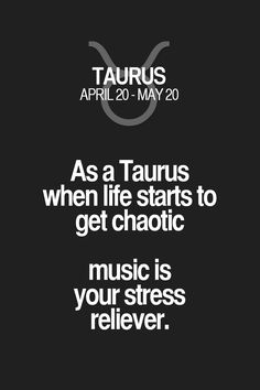 As a Taurus when life starts to get chaotic music is your stress reliever. Taurus | Taurus Quotes | Taurus Zodiac Signs