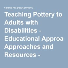 Teaching Pottery to Adults with Disabilities - Educational Approaches and Resources - Ceramic Arts Daily Community