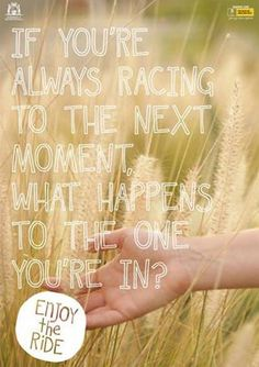 """If you're always racing to the next moment, what happens to the one you're in."" #quote"