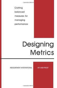 Designing metrics: crafting balanced measures for managing performance /Bob Frost. 2007.
