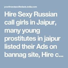 Hire Sexy Russian call girls in Jaipur, many young prostitutes in jaipur listed their Ads on bannag site, Hire call Girls in jaipur in rs 500, 1000, 1500, 2000, 3000, 4000, 5000, 6000, 8000, 10000, 15000, 20000 for Short, Full Night escort service, Many Independent escorts and Unsatisfied Housewife Post their escort service ads on bannag jaipur escort service page.