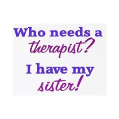 Who needs a therapist? Love my sister ♥ My sis gave me a shirt that said this right before she went off to college for her psychology degree. She has been there for me thru a lot. I have the best sister! Love My Sister, Best Sister, Sister Friends, Sister Sister, Lil Sis, Sister Humor, Brother, Great Quotes, Quotes To Live By