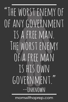 Preparedness Quotes - Mom with a PREP | The worst enemy of the government is a free man. The worst enemy of a free man is his own government. –Unknown