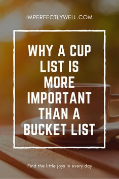 A bucket list is great for dreaming of exotic adventures for your future, but a cup list could help you live the best life you can right now.