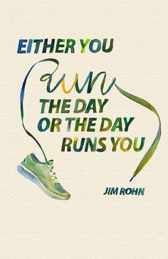 """Either you run the day or the day runs you."" Jim Rohn"
