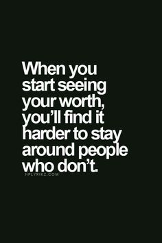When you start seeing your worth you'll find it harder to stay around people who don't