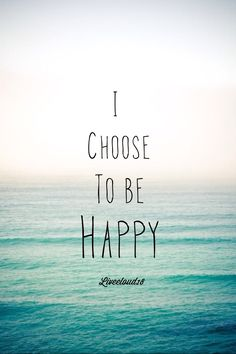 Happiness is a choice. Choose to be Happy Everyday!