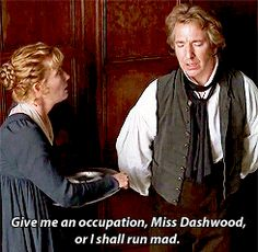 Give me an occupation Miss Dashwood, or I shall run mad - Colonel Brandon, Sense and Sensibility