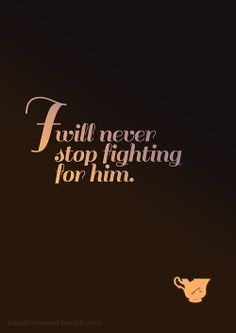 """I'll never stop fighting for him. I never will, ever. (Belle)  """"....and all you'll have left is a chipped cup..."""""""