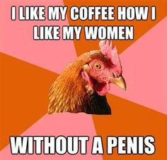 anti joke chicken meme like my coffee like my women