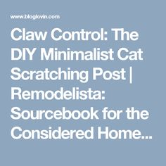 Claw Control: The DIY Minimalist Cat Scratching Post | Remodelista: Sourcebook for the Considered Home | Bloglovin'